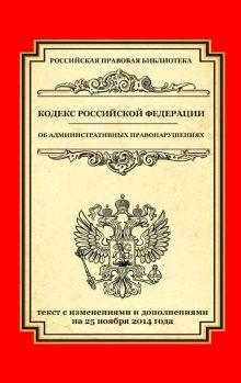 Кодекс Российской Федерации об административных правонарушениях: текст с изм. и доп. на 25 ноября 2014 г.