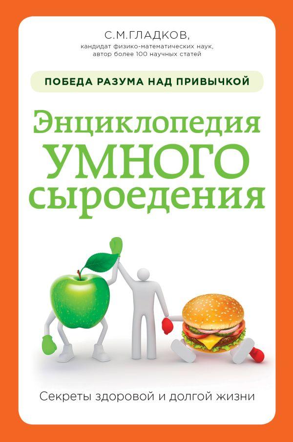 Энциклопедия умного сыроедения: победа разума над привычкой Гладков С.М.