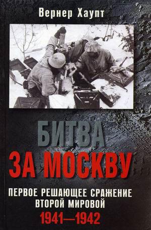 Битва за Москву. Первое решающее сражение Второй мировой. 1941-1942 Хаупт В.