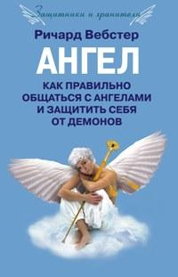 Ангел. Как правильно общаться с ангелами и защитить себя от демонов Вебстер Р.