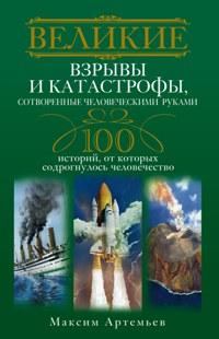 Великие взрывы и катастрофы, сотворенные человеческими руками. 100 историй, от которых содрогнулось Артемьев М.