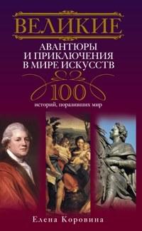 Великие авантюры и приключения в мире искусств. 100 историй, поразивших мир. Коровина Е.А.