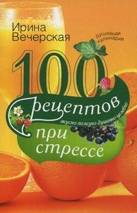 100 рецептов при стрессе Вечерская И