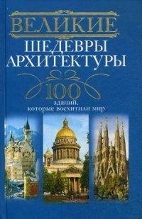 Великие шедевры архитектуры. 100 зданий, которые нужно увидеть - фото 1