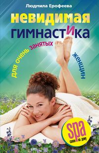 Невидимая гимнастика для очень занятых женщин Ерофеева Л.Г.
