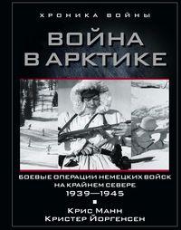 Война в Арктике. Боевые операции немецких войск на Крайнем Севере. 1939-1945 Манн К.