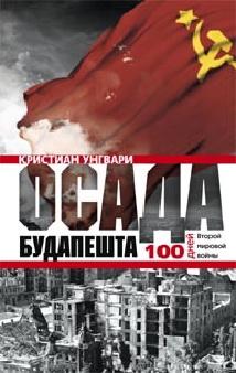 Унгвари К. - Осада Будапешта. 100 дней Второй мировой войны обложка книги