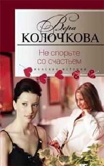 Не спорьте со счастьем Колочкова В. А.