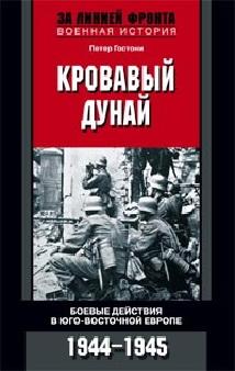 Кровавый Дунай. Боевые действия в Юго-Восточной Европе 1944-1945