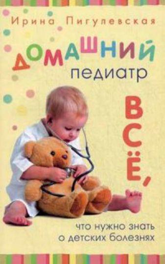 Пигулевская И.С. - Домашний педиатр. Все, что нужно знать о детских болезнях обложка книги