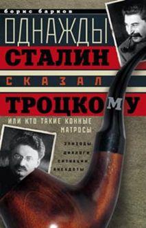 Однажды Сталин сказал Троцкому, или Кто такие конные матросы. Ситуации, эпизоды, диалоги, анекдоты Барков Б.