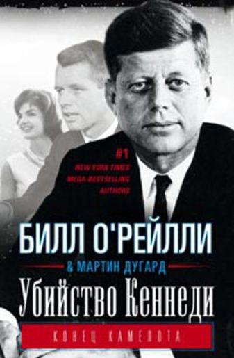 О Рейлли Б, Дугард М. - Убийство Кеннеди. Конец Камелота. обложка книги