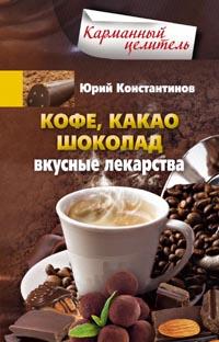 Константинов Ю. - Кофе, какао, шоколад. Вкусные лекарства обложка книги