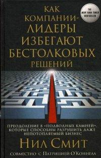 """Смит Н., О Коннелл П. - Как компании-лидеры избегают бестолковых решений. Преодоление 8 """"подводных камней"""", которые способны обложка книги"""