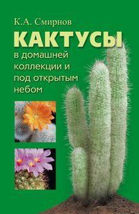 Кактусы в домашней коллекции и под открытым небом Смирнов А.К.