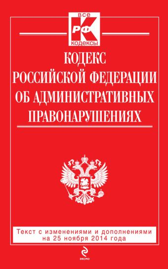 Кодекс Российской Федерации об административных правонарушениях : текст с изм. и доп. на 25 ноября 2014 г.