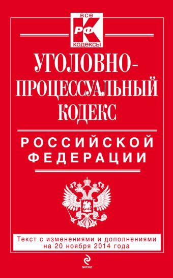 Уголовно-процессуальный кодекс Российской Федерации : текст с изм. и доп. на 20 ноября 2014 г.