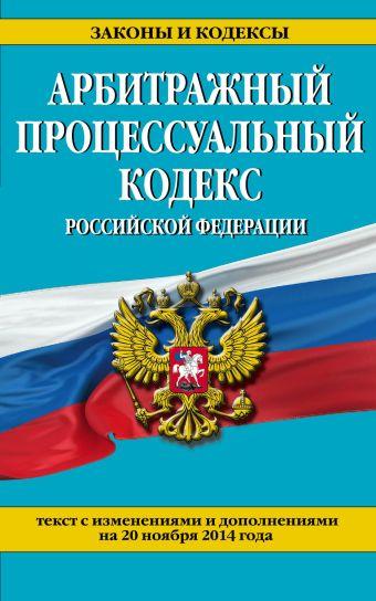 Арбитражный процессуальный кодекс Российской Федерации : текст с изм. и доп. на 20 ноября 2014 г.