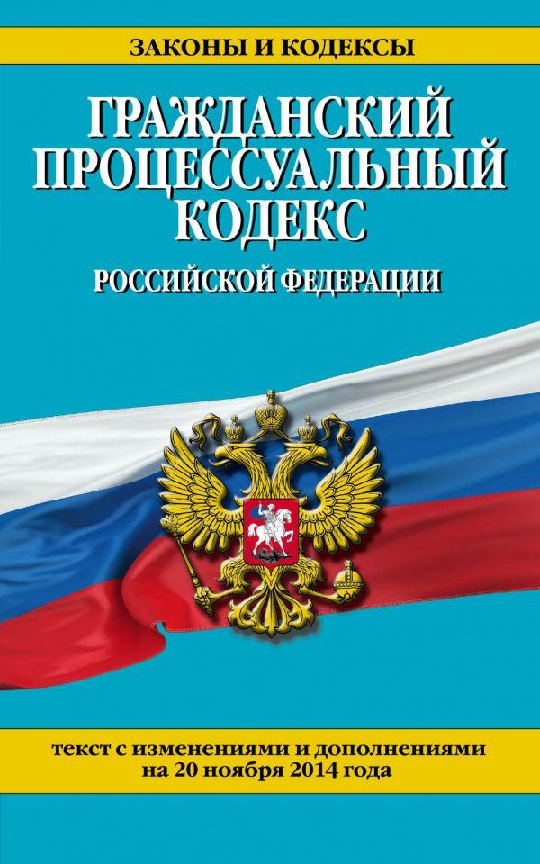 Гражданский процессуальный кодекс Российской Федерации : текст с изм. и доп. на 20 ноября 2014 г.