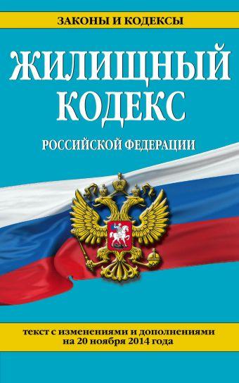 Жилищный кодекс Российской Федерации : текст с изм. и доп. на 20 ноября 2014 г.