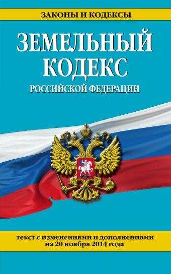 Земельный кодекс Российской Федерации : текст с изм. и доп. на 20 ноября 2014 г.
