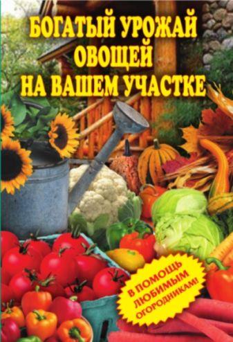 Чебаева С.О. - Богатый урожай овощей на вашем участке. В помощь любимым огородникам обложка книги