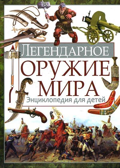 Школьник  Ю.М. - Легендарное оружие мира. Энциклопедия для детей обложка книги