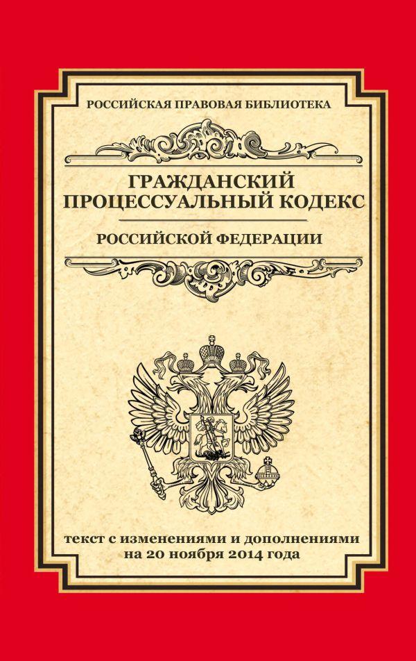 Гражданский процессуальный кодекс Российской Федерации: текст с изм. и доп. на 20 ноября 2014 г.