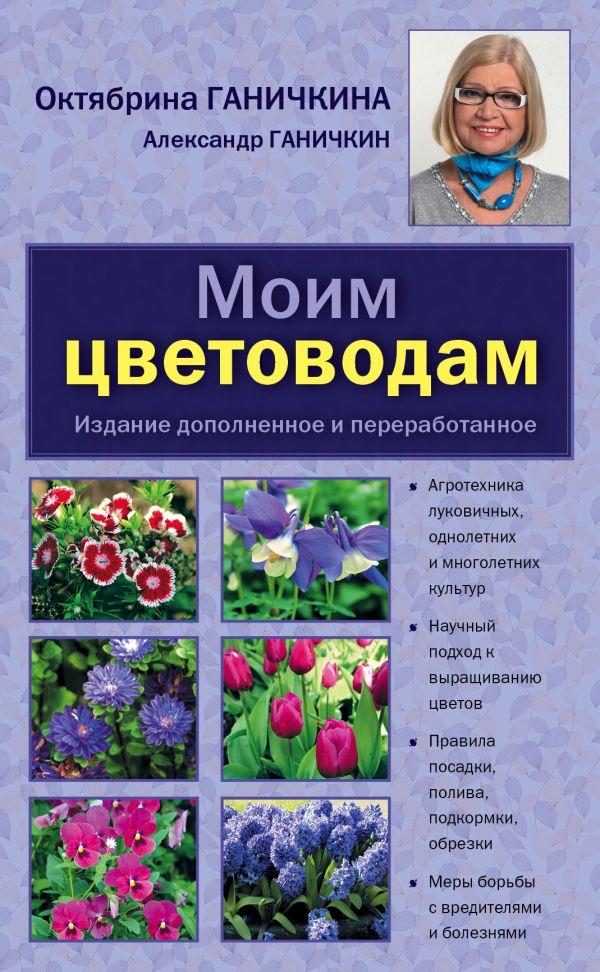 Моим цветоводам. 8-е изд. доп. и перераб. [нов.оф.] Ганичкина О.А.