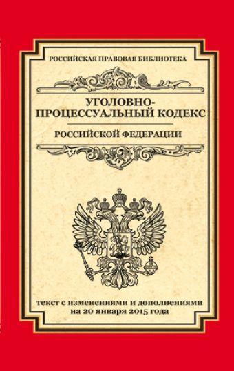 Уголовно-процессуальный кодекс Российской Федерации: текст с изм. и доп. на 20 января 2015 г.