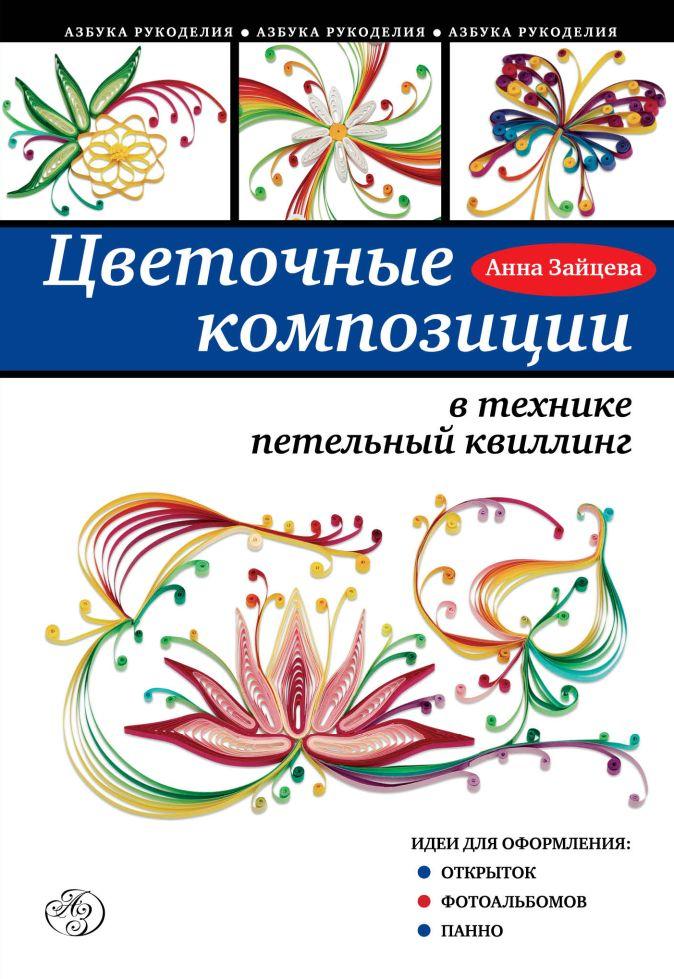 Анна Зайцева - Цветочные композиции в технике петельный квиллинг обложка книги