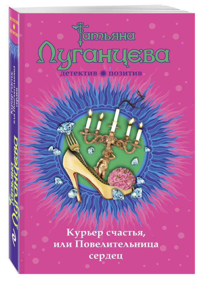 Татьяна Луганцева - Курьер счастья, или Повелительница сердец обложка книги