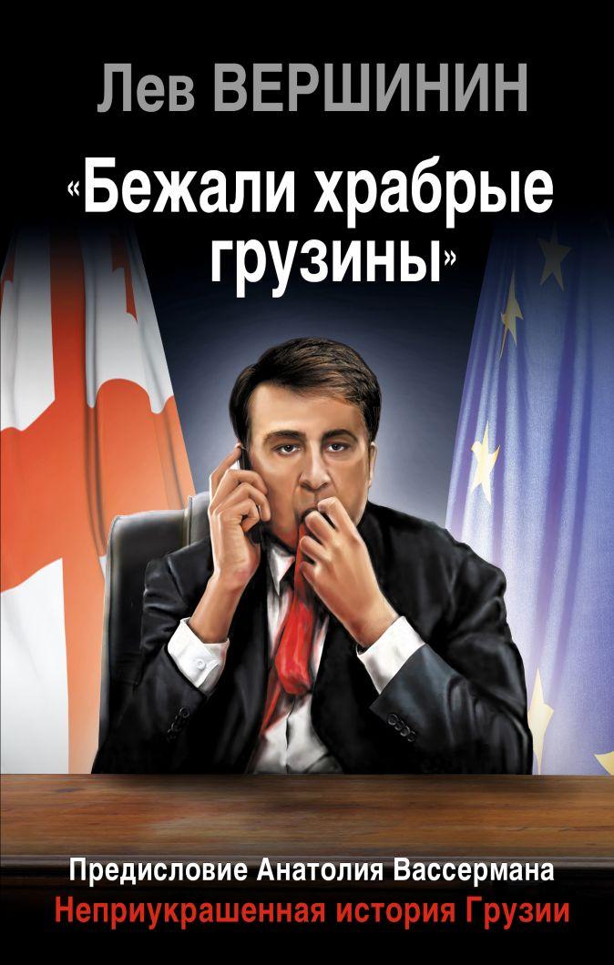 Лев Вершинин - «Бежали храбрые грузины». Неприукрашенная история Грузии обложка книги