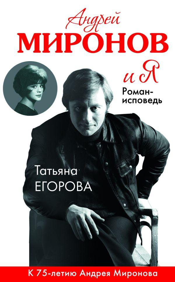 Андрей Миронов и я: роман-исповедь. 6-е изд., испр. и доп. Егорова Т.Н.
