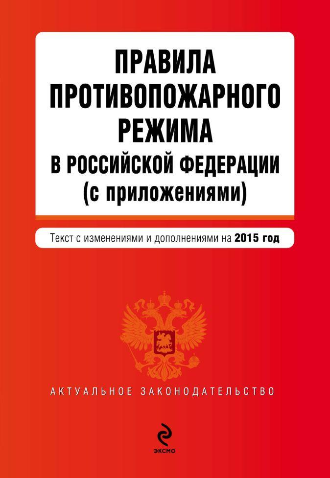 Правила противопожарного режима в Российской Федерации (с приложениями): текст с изм. и доп. на 2015 год
