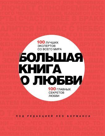 Большая книга о любви. 100 лучших экспертов со всего мира, 100 главных секретов любви Борманс Л.