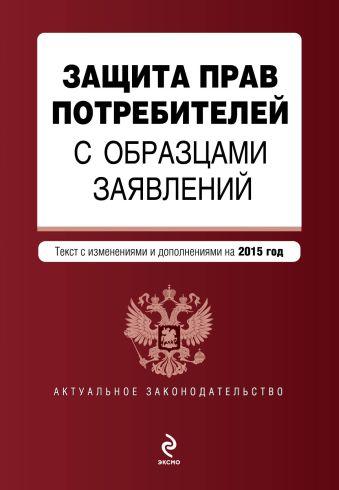 Защита прав потребителей с образцами заявлений: текст с изм. и доп. на 2015 год