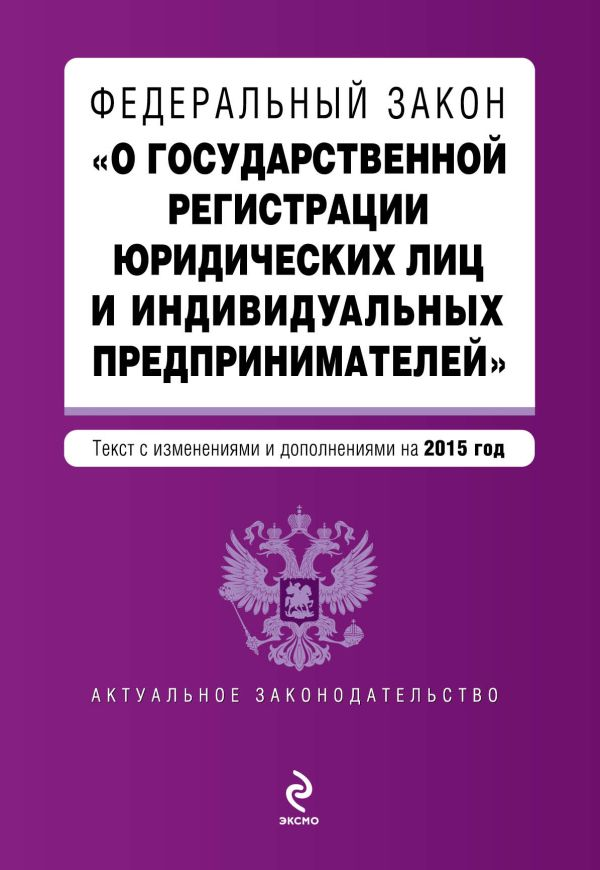 """Федеральный закон """"О государственной регистрации юридических лиц и индивидуальных предпринимателей"""". Текст с изменениями и дополнениями на 2015 год"""