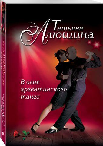 В огне аргентинского танго Алюшина Т.А.