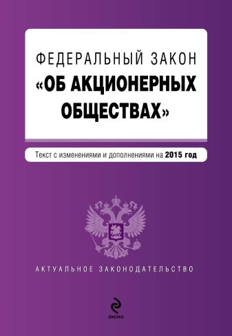 """Федеральный закон """"Об акционерных обществах"""" : текст с изменениями и дополнениями на 2015 г."""