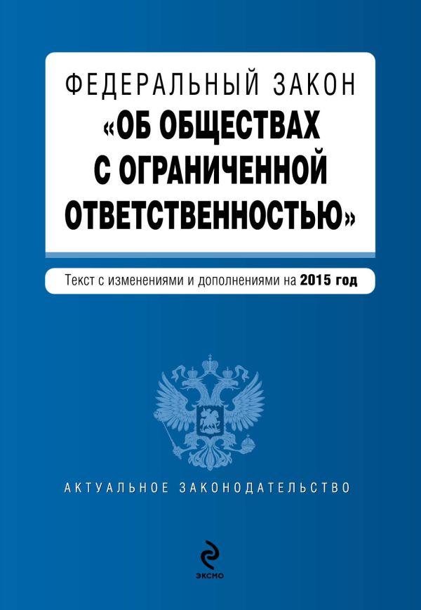 """Федеральный закон """"Об обществах с ограниченной ответственностью"""" : текст с изменениями и дополнениями на 2015 г."""