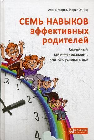 Семь навыков эффективных родителей: Семейный тайм-менеджмент, или Как успевать все Хайнц М.,Мороз А.