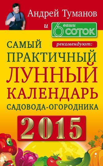 Андрей Туманов и «Ваши 6 соток» рекомендуют: Самый практичный ЛУННЫЙ КАЛЕНДАРЬ садовода-огородника 2015
