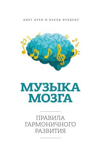 Музыка мозга. Правила гармоничного развития Прен А.; Фреденс К.