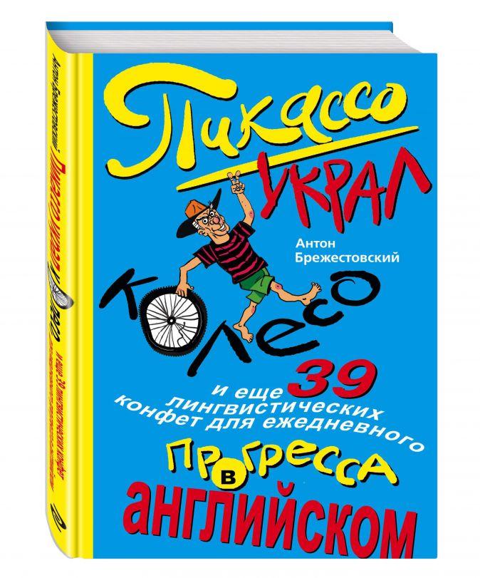 Пикассо украл колесо, и еще 39 лингвистических конфет для ежедневного прогресса в английском Антон Брежестовский