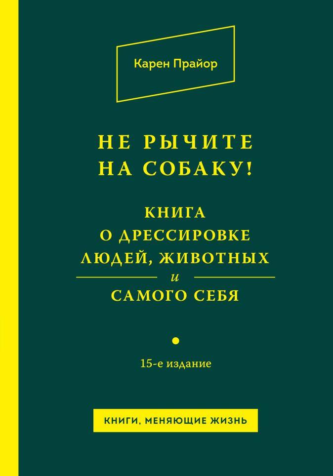 Прайор К. - Не рычите на собаку! Книга о дрессировке людей, животных и самого себя! обложка книги