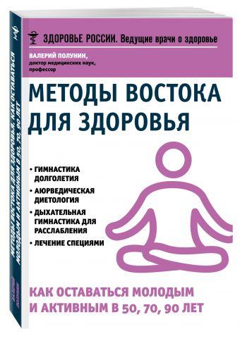 Методы Востока для здоровья.Как оставаться молодым и активным в 50, 70, 90 лет Полунин В.С.