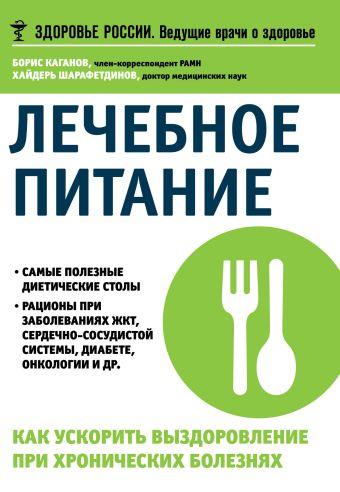 Лечебное питание. Как ускорить выздоровление при хронических болезнях Каганов Б.С., Шарафетдинов Х.Х.