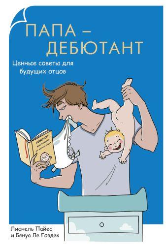 Пайес Л. - Родители-дебютанты.Папа-дебютант. Ценные советы для будущих отцов обложка книги