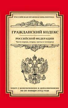 Гражданский кодекс Российской Федерации. Части первая, вторая, третья и четвертая: текст с изм. и доп. на 20 января 2015 г.